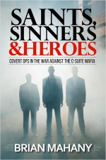 Book Review SAINTS, SINNERS, AND HEROES – Covert Ops in the War against the C-Suite Mafia, author Brian Mahany
